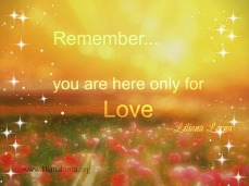 remember you are here only for love